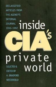 Inside CIA's Private World: Declassified Articles from the Agencys Internal Journal, 1955-1992 (Revised) - cover