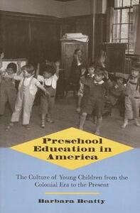 Preschool Education in America: The Culture of Young Children from the Colonial Era to the Present - Barbara Beatty - cover