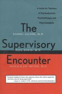The Supervisory Encounter: A Guide for Teachers of Psychodynamic Psychotherapy and Psychoanalysis - Daniel Jacobs,Donald Jay Meyer - cover