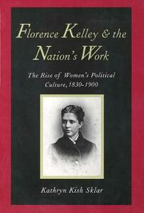 Florence Kelley and the Nation's Work: The Rise of Womens Political Culture, 1830-1900 - Kathryn Kish Sklar - cover