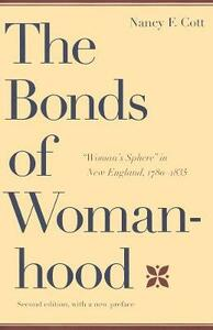 """The Bonds of Womanhood: """"Woman's Sphere"""" in New England, 1780-1835: Second Edition, with a new Preface - Nancy F. Cott - cover"""