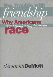 The Trouble with Friendship: Why Americans Cant Think Straight about Race - Benjamin DeMott - cover