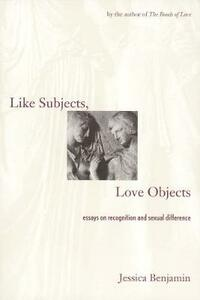 Like Subjects, Love Objects: Essays on Recognition and Sexual Difference - Jessica Benjamin - cover