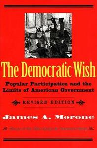 The Democratic Wish: Popular Participation and the Limits of American Government, Revised Edition - James A. Morone - cover