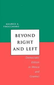 Beyond Right and Left: Democratic Elitism in Mosca and Gramsci - Maurice A. Finocchiaro - cover