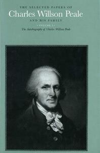 The Selected Papers of Charles Willson Peale and His Family: Volume 5: The Autobiography of Charles Willson Peale - Charles Willson Peale - cover