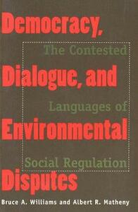 Democracy, Dialogue, and Environmental Disputes: The Contested Languages of Social Regulation - Bruce A. Williams,Albert R. Matheny - cover