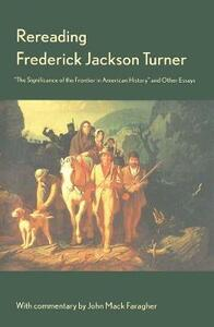 """Rereading Frederick Jackson Turner: """"The Significance of the Frontier in American History"""" and Other Essays - Frederick Jackson Turner - cover"""