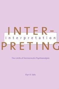 Interpreting Interpretation: The Limits of Hermeneutic Psychoanalysis - Elyn R. Saks - cover