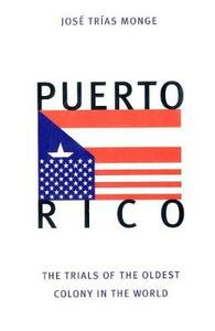 Puerto Rico: The Trials of the Oldest Colony in the World - Jose Trias Monge - cover