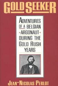 Gold Seeker: Adventures of a Belgian Argonaut During the Gold Rush Years - Jean-Nicolas Perlot - cover