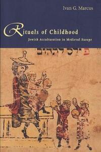 Rituals of Childhood: Jewish Acculturation in Medieval Europe - Ivan G. Marcus - cover