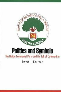 Politics and Symbols: The Italian Communist Party and the Fall of Communism - David I. Kertzer - cover