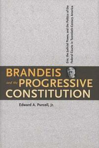 Brandeis and the Progressive Constitution: Erie, the Judicial Power, and the Politics of the Federal Courts in Twentieth-Century America - Edward A. Purcell - cover