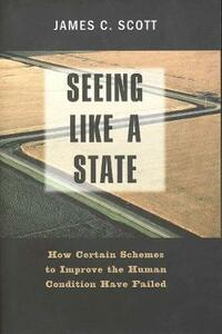 Seeing Like a State: How Certain Schemes to Improve the Human Condition Have Failed - James C. Scott - cover