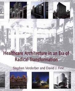 Healthcare Architecture in an Era of Radical Transformation - Stephen Verderber,David J. Fine - cover