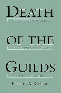 Death of the Guilds: Professions, States, and the Advance of Capitalism, 1930 to the Present - Elliott A. Krause - cover