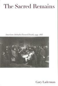 The Sacred Remains: American Attitudes Toward Death, 1799-1883 - Gary Laderman - cover