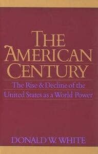 The American Century: The Rise and Decline of the United States as a World Power - Donald W. White - cover