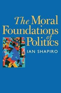 The Moral Foundations of Politics - Ian Shapiro - cover