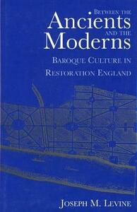 Between the Ancients and Moderns: Baroque Culture in Restoration England - Joseph M. Levine - cover