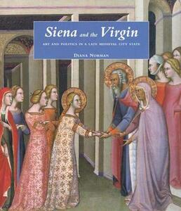 Siena and the Virgin: Art and Politics in a Late Medieval City State - Diana Norman - cover