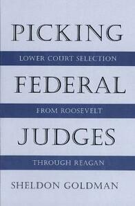 Picking Federal Judges: Lower Court Selection from Roosevelt Through Reagan - Sheldon Goldman - cover