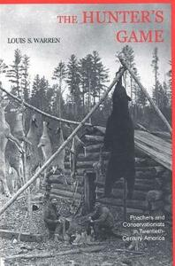 The Hunters Game: Poachers and Conservationists in Twentieth-Century America - Louis S. Warren - cover