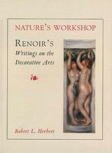 Nature's Workshop: Renoir`s Writings on the Decorative Arts - Robert L. Herbert - cover