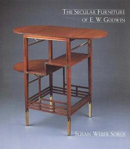 The Secular Furniture of E. W. Godwin: with Catalogue Raisonne - Susan Weber - cover