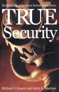 True Security: Rethinking American Social Insurance - Michael J. Graetz,Jerry L. Mashaw - cover