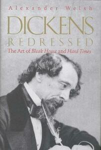 Dickens Redressed: The Art of Bleak House and Hard Times - Alexander Welsh - cover