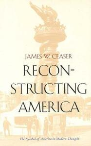 Reconstructing America: The Symbol of America in Modern Thought - James W. Ceaser - cover