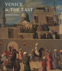 Venice & the East: The Impact of the Islamic World on Venetian Architecture 1100-1500 - Deborah Howard - cover