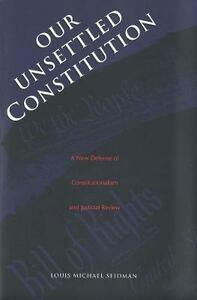 Our Unsettled Constitution: A New Defense of Constitutionalism and Judicial Review - Louis Michael Seidman - cover