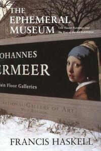 The Ephemeral Museum: Old Master Paintings and the Rise of the Art Exhibition - Francis Haskell - cover