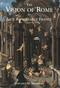 The Vision of Rome in Late Renaissance France - Margaret M. McGowan - cover