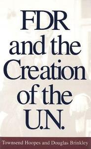 FDR and the Creation of the U.N. - Townsend Hoopes,Douglas Brinkley - cover