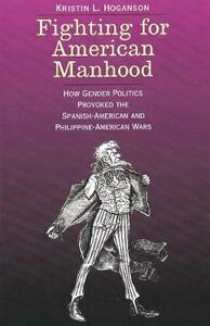 Fighting for American Manhood: How Gender Politics Provoked the Spanish-American and Philippine-American Wars - Kristin L. Hoganson - cover