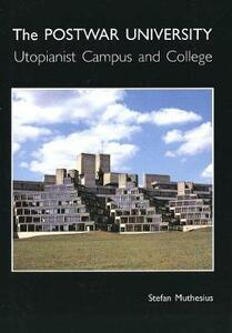 The Post-War University: Utopianist Campus and College - Stefan Muthesius - cover