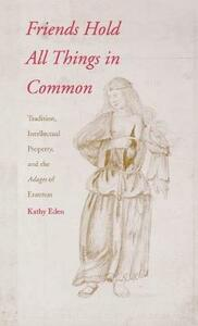Friends Hold All Things in Common: Tradition, Intellectual Property, and the Adages of Erasmus - Kathy Eden - cover