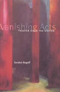Vanishing Acts: Theater Since the Sixties - Gordon Rogoff - cover