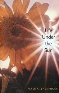 Life Under the Sun - Peter A. Ensminger - cover