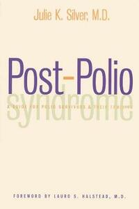 Post-Polio Syndrome: A Guide for Polio Survivors and Their Families - Julie K. Silver - cover