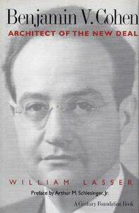 Benjamin V. Cohen: Architect of the New Deal - William Lasser - cover