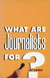 What Are Journalists For? - Jay Rosen - cover