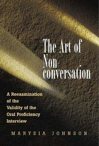 The Art of Non-conversation: A Reexamination of the Validity of the Oral Proficiency Interview - Marysia Johnson - cover