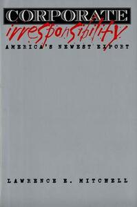 Corporate Irresponsibility: America`s Newest Export - Lawrence E. Mitchell - cover