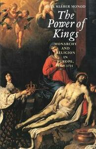 The Power of Kings: Monarchy and Religion in Europe 1589-1715 - Paul Kleber Monod - cover