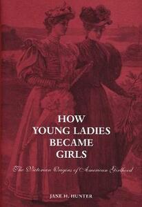 How Young Ladies Became Girls: The Victorian Origins of American Girlhood - Jane Hunter - cover